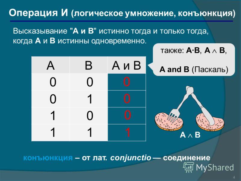 4 Операция И (логическое умножение, конъюнкция) ABА и B 1 0 также: A·B, A B, A and B (Паскаль) также: A·B, A B, A and B (Паскаль) 00 01 10 11 0 0 конъюнкция – от лат. conjunctio соединение A B Высказывание