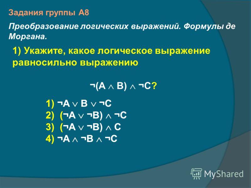 1) Укажите, какое логическое выражение равносильно выражению ¬(A B) ¬C? 1) ¬A B ¬C 2)(¬A ¬B) ¬C 3)(¬A ¬B) C 4) ¬A ¬B ¬C Задания группы А8 Преобразование логических выражений. Формулы де Моргана. 1) ¬A B ¬C 2)(¬A ¬B) ¬C 3)(¬A ¬B) C 4) ¬A ¬B ¬C
