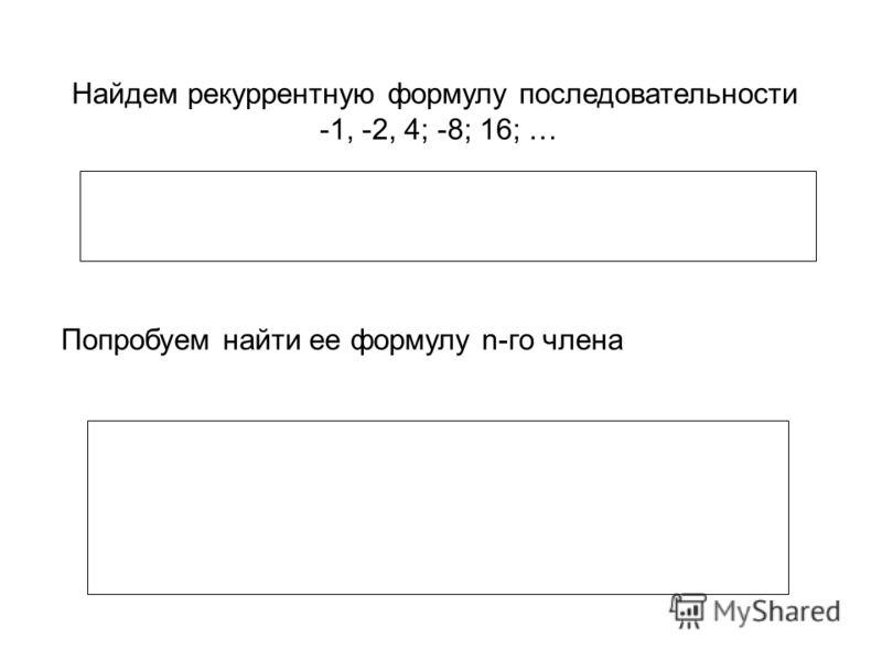 Найдем рекуррентную формулу последовательности -1, -2, 4; -8; 16; … Попробуем найти ее формулу n-го члена