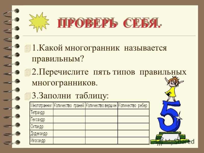 ПРОВЕРЬ СЕБЯ. 4 1.Какой многогранник называется правильным? 4 2.Перечислите пять типов правильных многогранников. 4 3.Заполни таблицу: