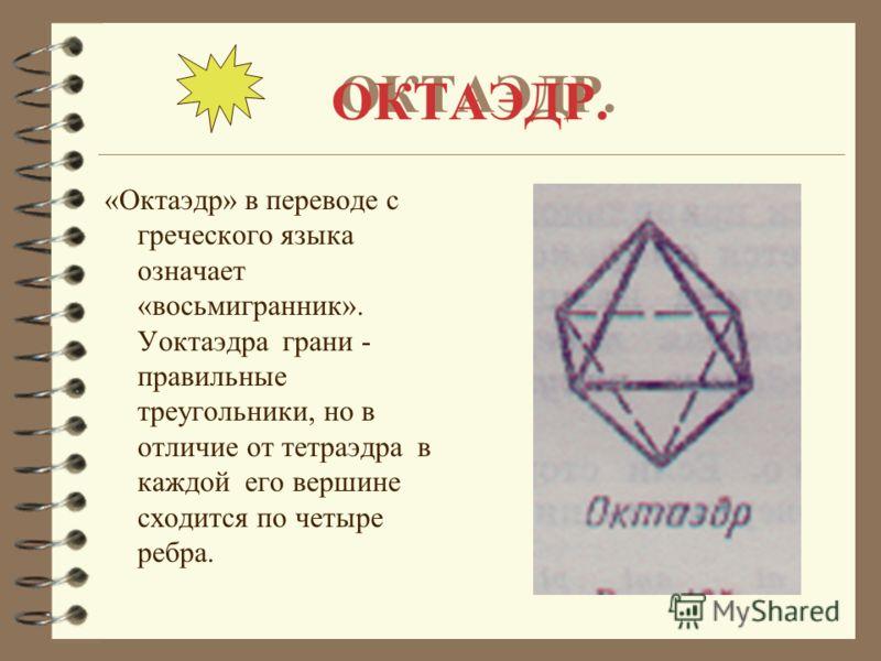 ОКТАЭДР. «Октаэдр» в переводе с греческого языка означает «восьмигранник». Уоктаэдра грани - правильные треугольники, но в отличие от тетраэдра в каждой его вершине сходится по четыре ребра.