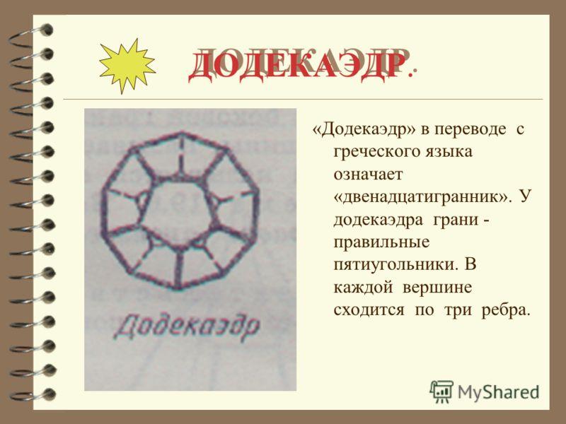 ДОДЕКАЭДР. «Додекаэдр» в переводе с греческого языка означает «двенадцатигранник». У додекаэдра грани - правильные пятиугольники. В каждой вершине сходится по три ребра.