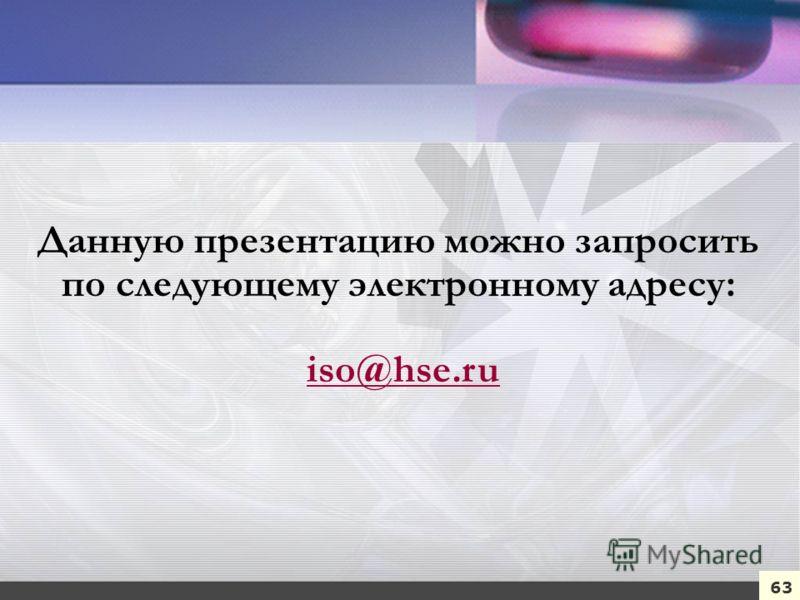 Данную презентацию можно запросить по следующему электронному адресу: iso@hse.ruiso@hse.ru 63
