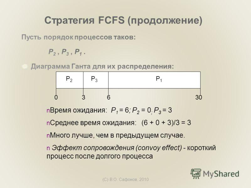 (C) В.О. Сафонов, 2010 Стратегия FCFS (продолжение) P1P1 P3P3 P2P2 63300 Время ожидания: P 1 = 6; P 2 = 0 ; P 3 = 3 Среднее время ожидания: (6 + 0 + 3)/3 = 3 Много лучше, чем в предыдущем случае. Эффект сопровождения (convoy effect) - короткий процес