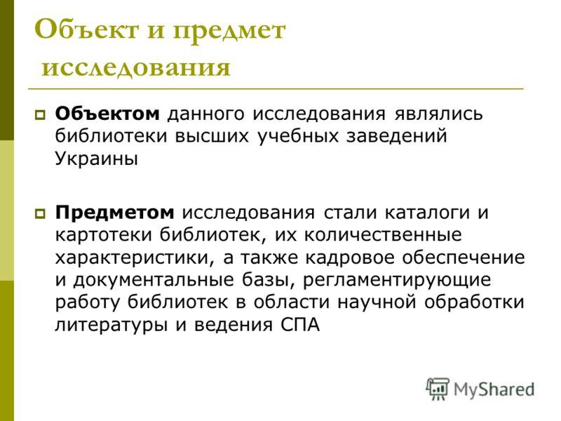 Объект и предмет исследования Объектом данного исследования являлись библиотеки высших учебных заведений Украины Предметом исследования стали каталоги и картотеки библиотек, их количественные характеристики, а также кадровое обеспечение и документаль