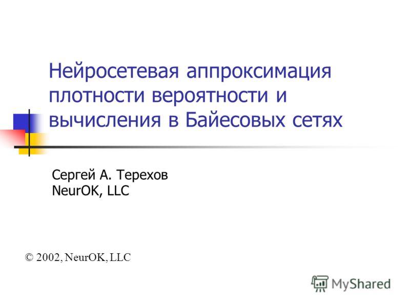 Нейросетевая аппроксимация плотности вероятности и вычисления в Байесовых сетях Сергей А. Терехов NeurOK, LLC © 2002, NeurOK, LLC