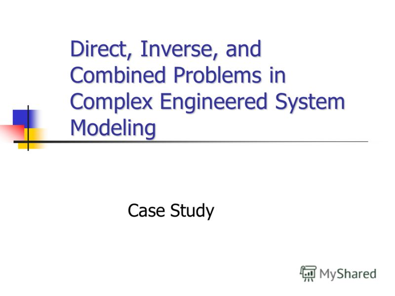 Direct, Inverse, and Combined Problems in Complex Engineered System Modeling Case Study