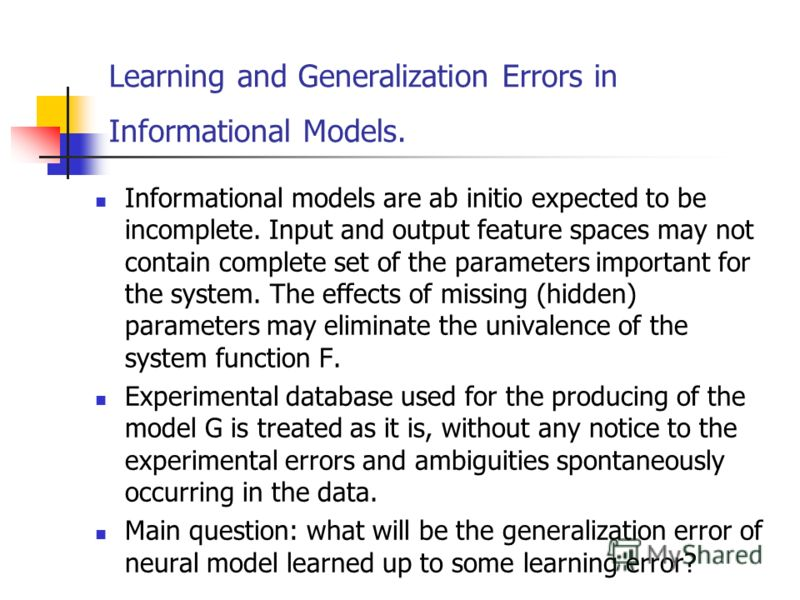 Learning and Generalization Errors in Informational Models. Informational models are ab initio expected to be incomplete. Input and output feature spaces may not contain complete set of the parameters important for the system. The effects of missing