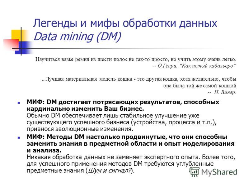 Легенды и мифы обработки данных Data mining (DM) МИФ: DM достигает потрясающих результатов, способных кардинально изменить Ваш бизнес. Обычно DM обеспечивает лишь стабильное улучшение уже существующего успешного бизнеса (устройства, процесса и т.п.),