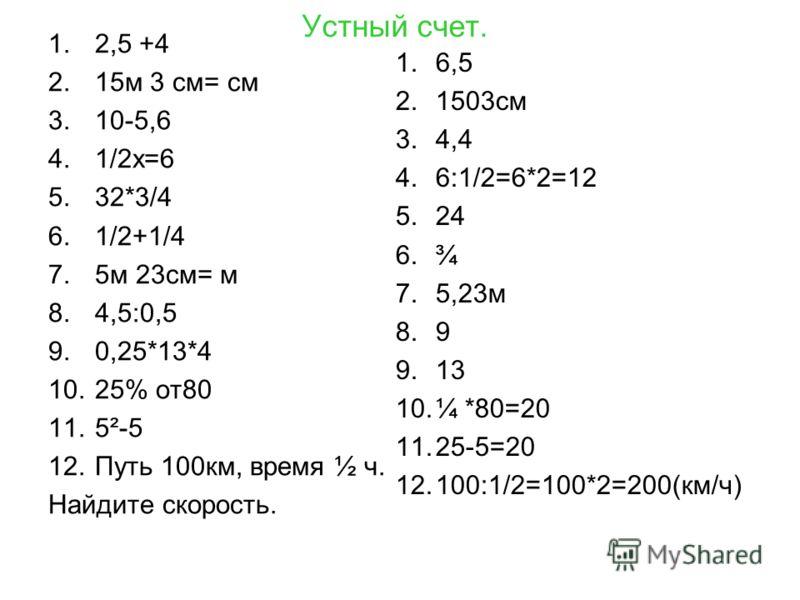 Устный счет. 1.2,5 +4 2.15м 3 см= см 3.10-5,6 4.1/2х=6 5.32*3/4 6.1/2+1/4 7.5м 23см= м 8.4,5:0,5 9.0,25*13*4 10.25% от80 11.5²-5 12.Путь 100км, время ½ ч. Найдите скорость. 1.6,5 2.1503см 3.4,4 4.6:1/2=6*2=12 5.24 6.¾ 7.5,23м 8.9 9.13 10.¼ *80=20 11.