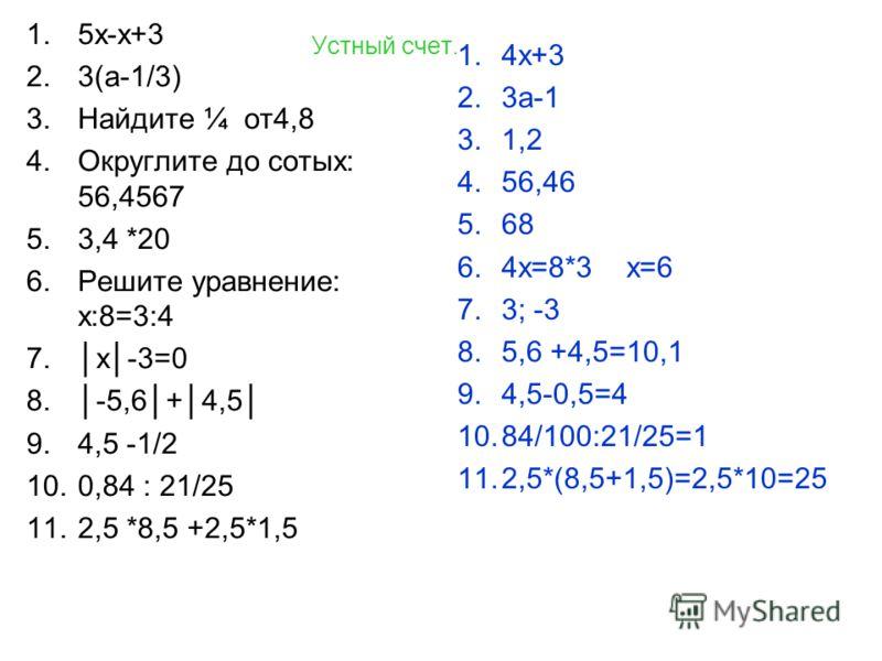 Устный счет. 1.5х-х+3 2.3(а-1/3) 3.Найдите ¼ от4,8 4.Округлите до сотых: 56,4567 5.3,4 *20 6.Решите уравнение: х:8=3:4 7.х-3=0 8.-5,6+4,5 9.4,5 -1/2 10.0,84 : 21/25 11.2,5 *8,5 +2,5*1,5 1.4х+3 2.3а-1 3.1,2 4.56,46 5.68 6.4х=8*3 х=6 7.3; -3 8.5,6 +4,5