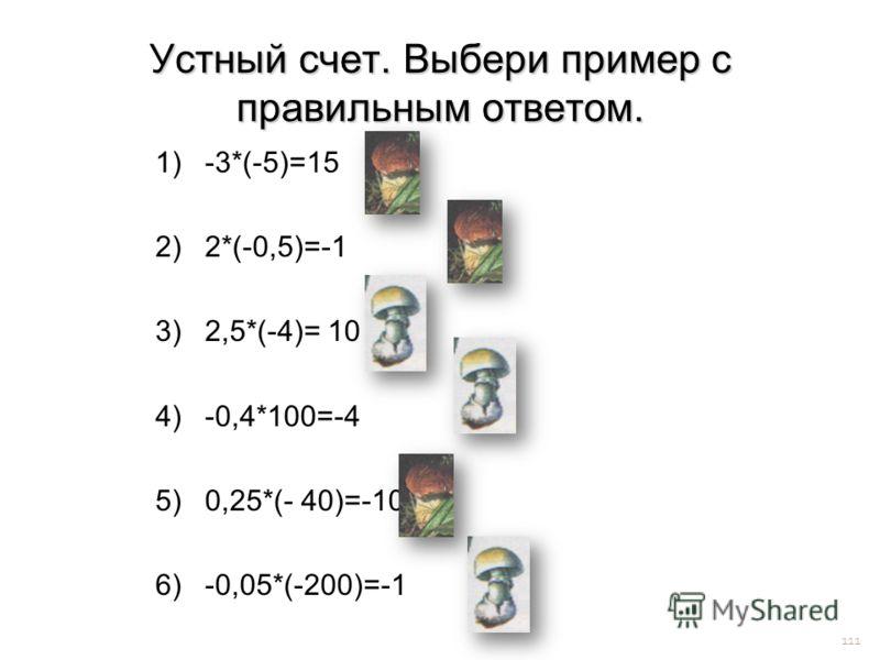 Устный счет. Выбери пример с правильным ответом. 1)-3*(-5)=15 2)2*(-0,5)=-1 3)2,5*(-4)= 10 4)-0,4*100=-4 5)0,25*(- 40)=-10 6)-0,05*(-200)=-1 111