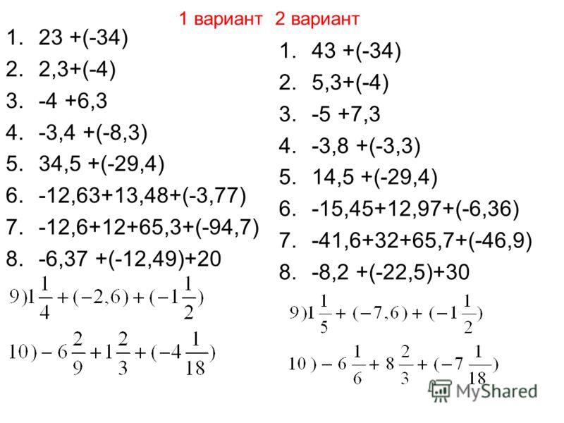 1 вариант 2 вариант 1.23 +(-34) 2.2,3+(-4) 3.-4 +6,3 4.-3,4 +(-8,3) 5.34,5 +(-29,4) 6.-12,63+13,48+(-3,77) 7.-12,6+12+65,3+(-94,7) 8.-6,37 +(-12,49)+20 1.43 +(-34) 2.5,3+(-4) 3.-5 +7,3 4.-3,8 +(-3,3) 5.14,5 +(-29,4) 6.-15,45+12,97+(-6,36) 7.-41,6+32+