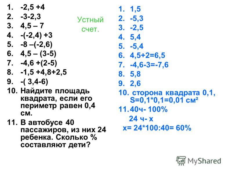 Устный счет. 1.-2,5 +4 2.-3-2,3 3.4,5 – 7 4.-(-2,4) +3 5.-8 –(-2,6) 6.4,5 – (3-5) 7.-4,6 +(2-5) 8.-1,5 +4,8+2,5 9.-( 3,4-6) 10.Найдите площадь квадрата, если его периметр равен 0,4 см. 11.В автобусе 40 пассажиров, из них 24 ребенка. Сколько % составл