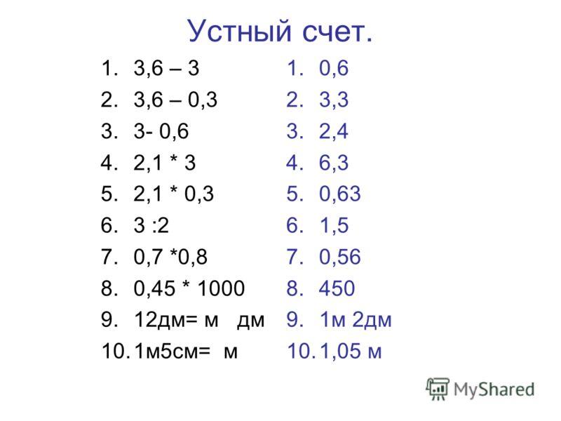 Устный счет. 1.3,6 – 3 2.3,6 – 0,3 3.3- 0,6 4.2,1 * 3 5.2,1 * 0,3 6.3 :2 7.0,7 *0,8 8.0,45 * 1000 9.12дм= м дм 10.1м5см= м 1.0,6 2.3,3 3.2,4 4.6,3 5.0,63 6.1,5 7.0,56 8.450 9.1м 2дм 10.1,05 м
