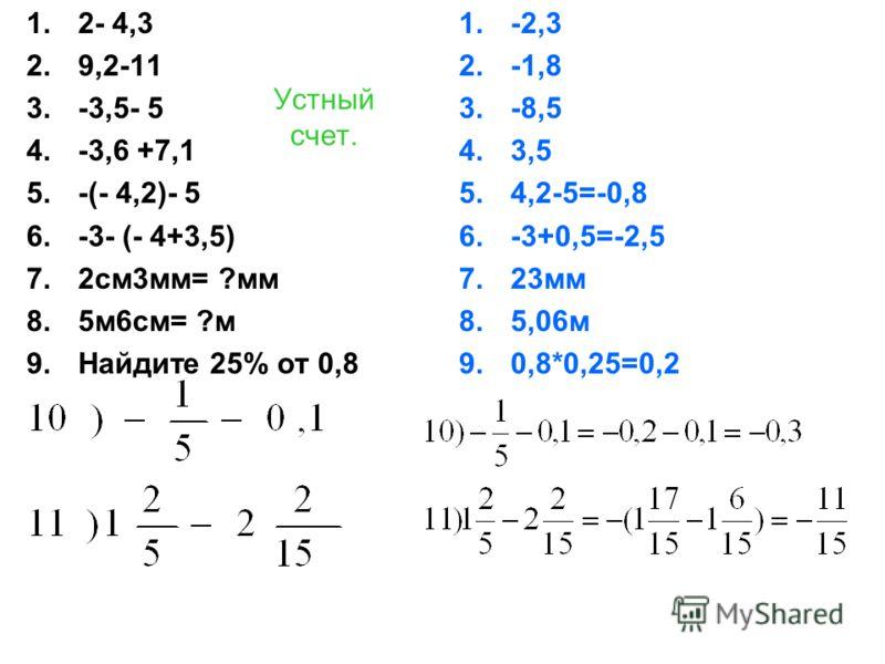 Устный счет. 1.2- 4,3 2.9,2-11 3.-3,5- 5 4.-3,6 +7,1 5.-(- 4,2)- 5 6.-3- (- 4+3,5) 7.2см3мм= ?мм 8.5м6см= ?м 9.Найдите 25% от 0,8 1.-2,3 2.-1,8 3.-8,5 4.3,5 5.4,2-5=-0,8 6.-3+0,5=-2,5 7.23мм 8.5,06м 9.0,8*0,25=0,2