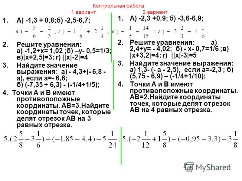 Контрольная работа. 1 вариант 2 вариант 1.А) -1,3 + 0,8;б) -2,5-6,7; 2.Решите уравнения: а) -1,2+х= 1,02 ;б) –у- 0,5=1/3; в)|х+2,5|=3; г) ||х|-2|=4 3.Найдите значение выражения: а) - 4,3+(- 6,8 - а), если а=- 6,6; б) (-7,35 + 6,3) - (-1/4+1/5); 4. То