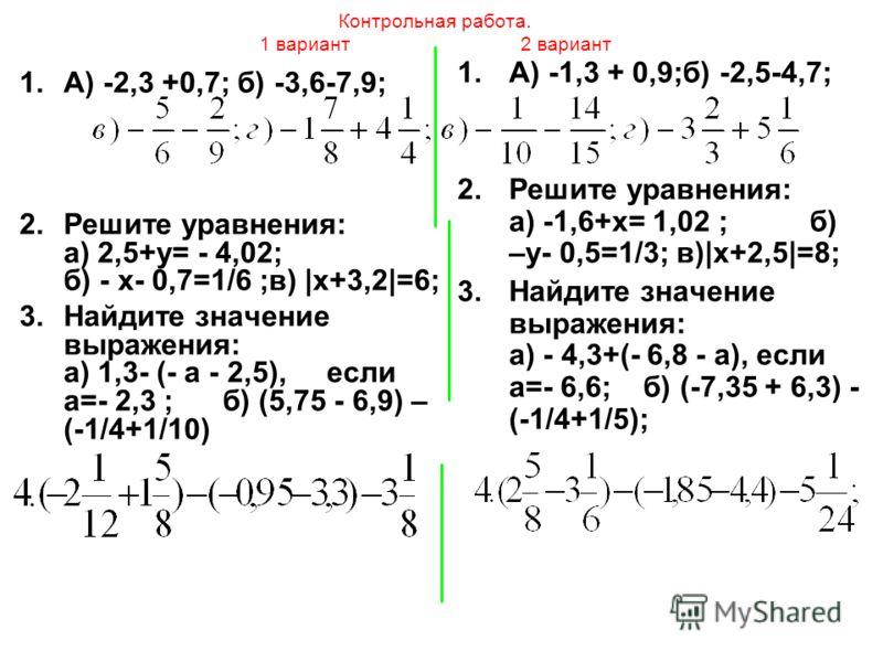 Контрольная работа. 1 вариант 2 вариант 1.А) -1,3 + 0,9;б) -2,5-4,7; 2.Решите уравнения: а) -1,6+х= 1,02 ; б) –у- 0,5=1/3; в)|х+2,5|=8; 3.Найдите значение выражения: а) - 4,3+(- 6,8 - а), если а=- 6,6; б) (-7,35 + 6,3) - (-1/4+1/5); 1.А) -2,3 +0,7; б