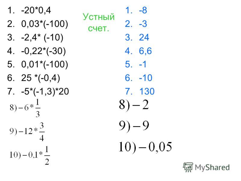 Устный счет. 1.-20*0,4 2.0,03*(-100) 3.-2,4* (-10) 4.-0,22*(-30) 5.0,01*(-100) 6.25 *(-0,4) 7.-5*(-1,3)*20 1.-8 2.-3 3.24 4.6,6 5.-1 6.-10 7.130