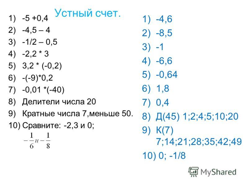 Устный счет. 1)-5 +0,4 2)-4,5 – 4 3)-1/2 – 0,5 4)-2,2 * 3 5)3,2 * (-0,2) 6)-(-9)*0,2 7)-0,01 *(-40) 8)Делители числа 20 9)Кратные числа 7,меньше 50. 10)Сравните: -2,3 и 0; 1)-4,6 2)-8,5 3)-1 4)-6,6 5)-0,64 6)1,8 7)0,4 8)Д(45) 1;2;4;5;10;20 9)К(7) 7;1