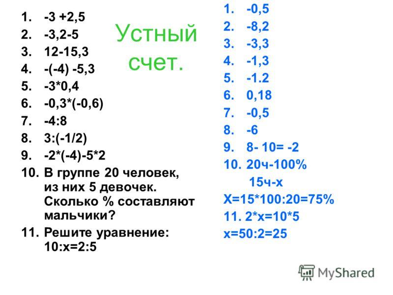 Устный счет. 1.-3 +2,5 2.-3,2-5 3.12-15,3 4.-(-4) -5,3 5.-3*0,4 6.-0,3*(-0,6) 7.-4:8 8.3:(-1/2) 9.-2*(-4)-5*2 10.В группе 20 человек, из них 5 девочек. Сколько % составляют мальчики? 11.Решите уравнение: 10:х=2:5 1.-0,5 2.-8,2 3.-3,3 4.-1,3 5.-1.2 6.