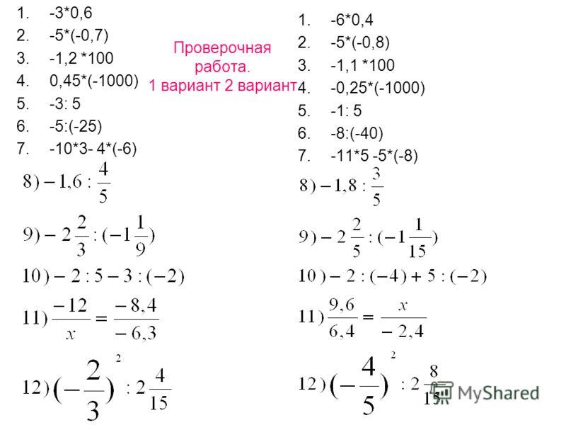 Проверочная работа. 1 вариант 2 вариант 1.-3*0,6 2.-5*(-0,7) 3.-1,2 *100 4.0,45*(-1000) 5.-3: 5 6.-5:(-25) 7.-10*3- 4*(-6) 1.-6*0,4 2.-5*(-0,8) 3.-1,1 *100 4.-0,25*(-1000) 5.-1: 5 6.-8:(-40) 7.-11*5 -5*(-8)