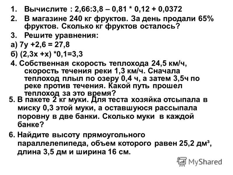 1.Вычислите : 2,66:3,8 – 0,81 * 0,12 + 0,0372 2.В магазине 240 кг фруктов. За день продали 65% фруктов. Сколько кг фруктов осталось? 3.Решите уравнения: а) 7у +2,6 = 27,8 б) (2,3х +х) *0,1=3,3 4. Собственная скорость теплохода 24,5 км/ч, скорость теч