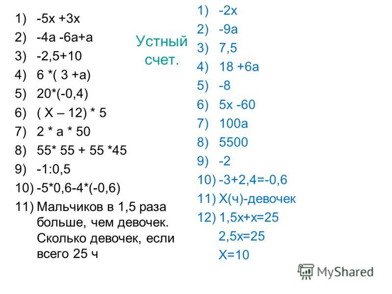 Устный счет. 1)-5х +3х 2)-4а -6а+а 3)-2,5+10 4)6 *( 3 +а) 5)20*(-0,4) 6)( Х – 12) * 5 7)2 * а * 50 8)55* 55 + 55 *45 9)-1:0,5 10)-5*0,6-4*(-0,6) 11)Мальчиков в 1,5 раза больше, чем девочек. Сколько девочек, если всего 25 ч 1)-2х 2)-9а 3)7,5 4)18 +6а