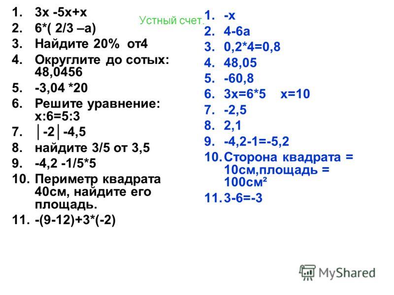 Устный счет. 1.3х -5х+х 2.6*( 2/3 –а) 3.Найдите 20% от4 4.Округлите до сотых: 48,0456 5.-3,04 *20 6.Решите уравнение: х:6=5:3 7.-2-4,5 8.найдите 3/5 от 3,5 9.-4,2 -1/5*5 10.Периметр квадрата 40см, найдите его площадь. 11.-(9-12)+3*(-2) 1.-х 2.4-6а 3.