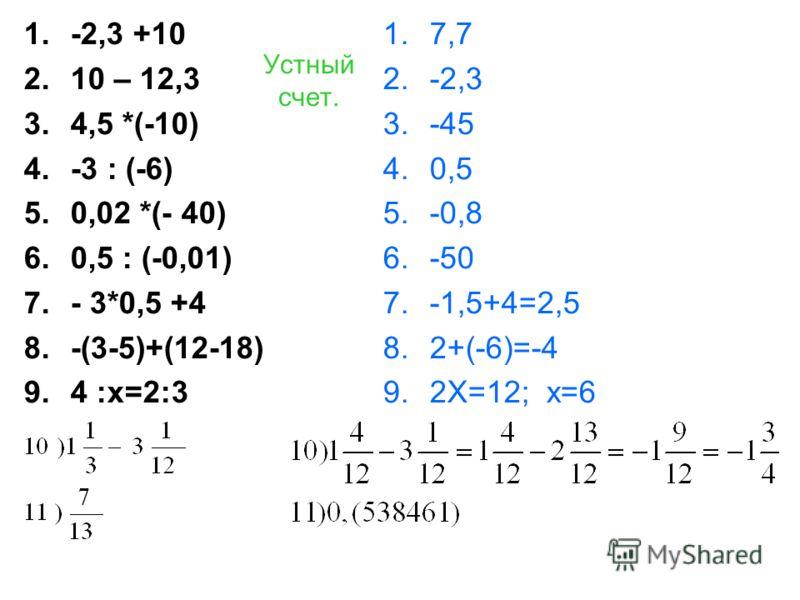 Устный счет. 1.-2,3 +10 2.10 – 12,3 3.4,5 *(-10) 4.-3 : (-6) 5.0,02 *(- 40) 6.0,5 : (-0,01) 7.- 3*0,5 +4 8.-(3-5)+(12-18) 9.4 :х=2:3 1.7,7 2.-2,3 3.-45 4.0,5 5.-0,8 6.-50 7.-1,5+4=2,5 8.2+(-6)=-4 9.2Х=12; х=6