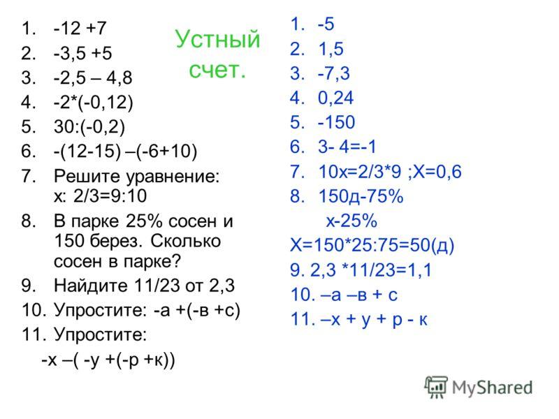 Устный счет. 1.-12 +7 2.-3,5 +5 3.-2,5 – 4,8 4.-2*(-0,12) 5.30:(-0,2) 6.-(12-15) –(-6+10) 7.Решите уравнение: х: 2/3=9:10 8.В парке 25% сосен и 150 берез. Сколько сосен в парке? 9.Найдите 11/23 от 2,3 10.Упростите: -а +(-в +с) 11.Упростите: -х –( -у