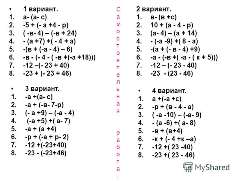 Самостоятельная работа.Самостоятельная работа. 1 вариант. 1.а- (а- с) 2.-5 + (- а +4 - р) 3.( -в- 4) – (-в + 24) 4.- (а +7) +( - 4 + а) 5.-(в + (-а - 4) – 6) 6.-в - (- 4 - ( -в +(-а +18))) 7.-12 –(- 23 + 40) 8.-23 + (- 23 + 46) 2 вариант. 1.в- (в +с)