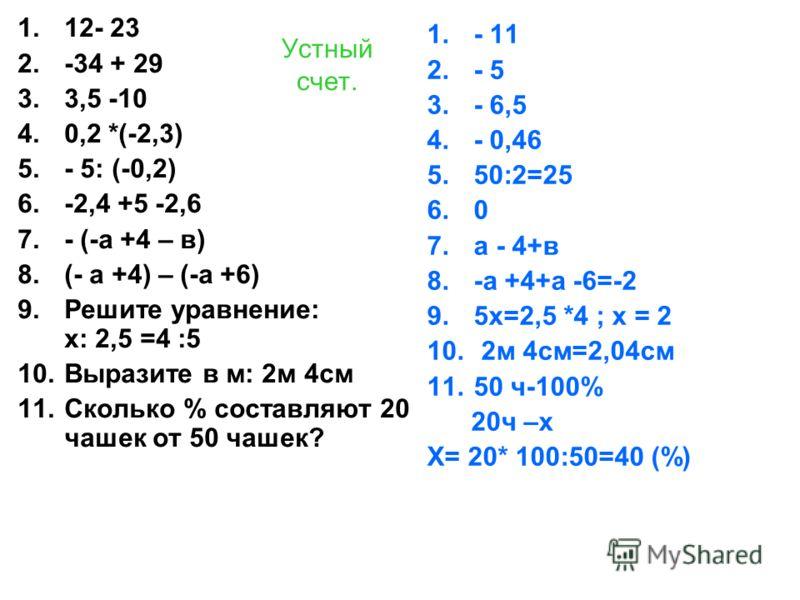 Устный счет. 1.12- 23 2.-34 + 29 3.3,5 -10 4.0,2 *(-2,3) 5.- 5: (-0,2) 6.-2,4 +5 -2,6 7.- (-а +4 – в) 8.(- а +4) – (-а +6) 9.Решите уравнение: х: 2,5 =4 :5 10.Выразите в м: 2м 4см 11.Сколько % составляют 20 чашек от 50 чашек? 1.- 11 2.- 5 3.- 6,5 4.-