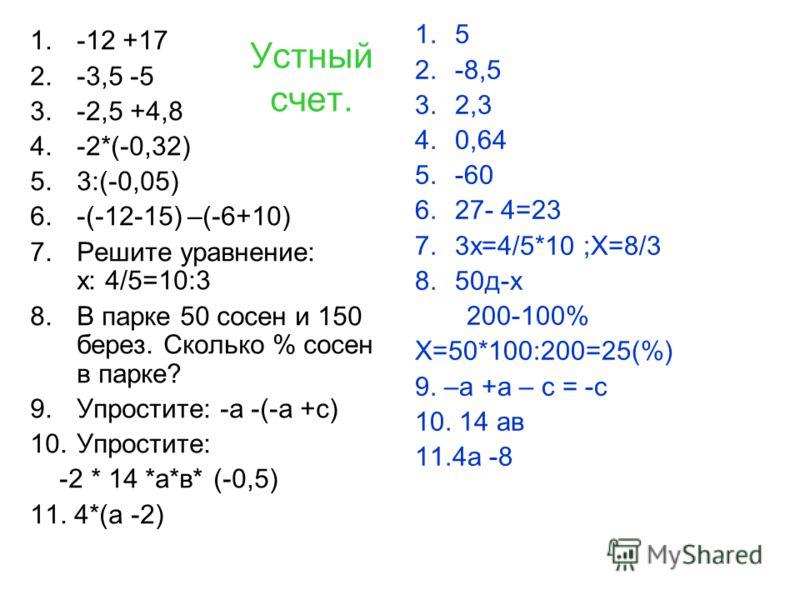 Устный счет. 1.-12 +17 2.-3,5 -5 3.-2,5 +4,8 4.-2*(-0,32) 5.3:(-0,05) 6.-(-12-15) –(-6+10) 7.Решите уравнение: х: 4/5=10:3 8.В парке 50 сосен и 150 берез. Сколько % сосен в парке? 9.Упростите: -а -(-а +с) 10.Упростите: -2 * 14 *а*в* (-0,5) 11. 4*(а -