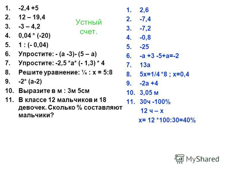 Устный счет. 1.-2,4 +5 2.12 – 19,4 3.-3 – 4,2 4.0,04 * (-20) 5.1 : (- 0,04) 6.Упростите: - (а -3)- (5 – а) 7.Упростите: -2,5 *а* (- 1,3) * 4 8.Решите уравнение: ¼ : х = 5:8 9.-2* (а-2) 10.Выразите в м : 3м 5см 11.В классе 12 мальчиков и 18 девочек. С