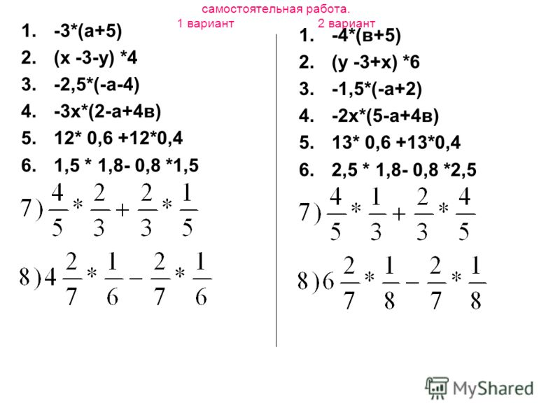 самостоятельная работа. 1 вариант 2 вариант 1.-3*(а+5) 2.(х -3-у) *4 3.-2,5*(-а-4) 4.-3х*(2-а+4в) 5.12* 0,6 +12*0,4 6.1,5 * 1,8- 0,8 *1,5 1.-4*(в+5) 2.(у -3+х) *6 3.-1,5*(-а+2) 4.-2х*(5-а+4в) 5.13* 0,6 +13*0,4 6.2,5 * 1,8- 0,8 *2,5