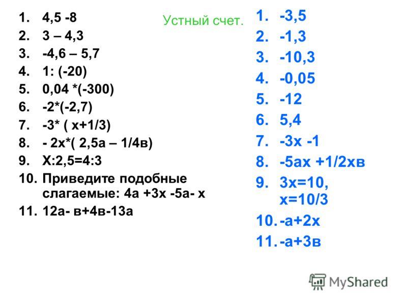 Устный счет. 1.4,5 -8 2.3 – 4,3 3.-4,6 – 5,7 4.1: (-20) 5.0,04 *(-300) 6.-2*(-2,7) 7.-3* ( х+1/3) 8.- 2х*( 2,5а – 1/4в) 9.Х:2,5=4:3 10.Приведите подобные слагаемые: 4а +3х -5а- х 11.12а- в+4в-13а 1.-3,5 2.-1,3 3.-10,3 4.-0,05 5.-12 6.5,4 7.-3х -1 8.-
