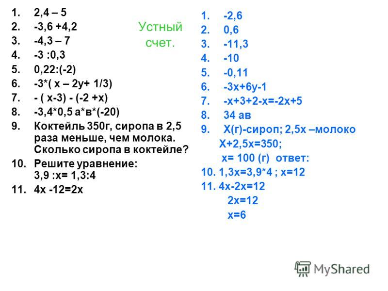 Устный счет. 1.2,4 – 5 2.-3,6 +4,2 3.-4,3 – 7 4.-3 :0,3 5.0,22:(-2) 6.-3*( х – 2у+ 1/3) 7.- ( х-3) - (-2 +х) 8.-3,4*0,5 а*в*(-20) 9.Коктейль 350г, сиропа в 2,5 раза меньше, чем молока. Сколько сиропа в коктейле? 10.Решите уравнение: 3,9 :х= 1,3:4 11.