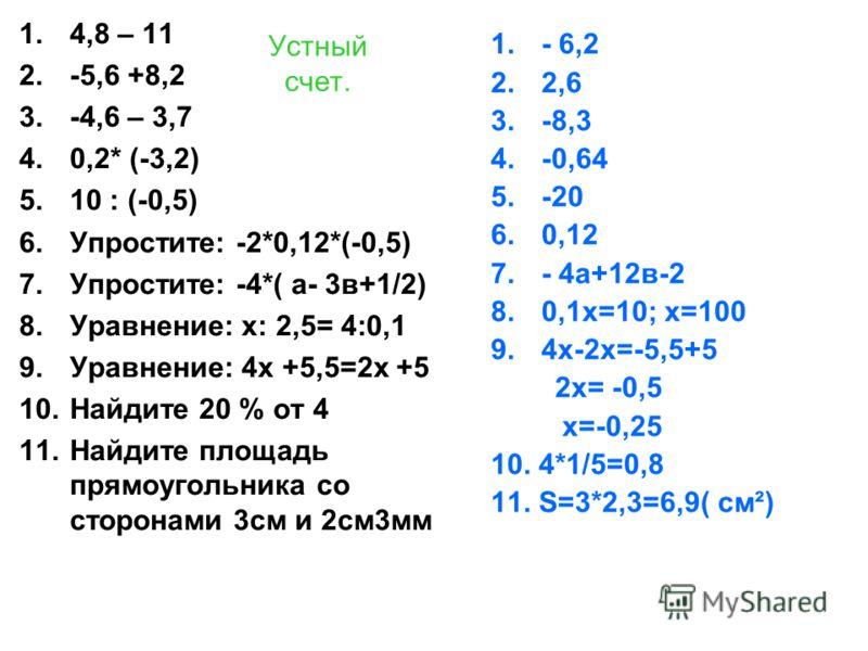 Устный счет. 1.4,8 – 11 2.-5,6 +8,2 3.-4,6 – 3,7 4.0,2* (-3,2) 5.10 : (-0,5) 6.Упростите: -2*0,12*(-0,5) 7.Упростите: -4*( а- 3в+1/2) 8.Уравнение: х: 2,5= 4:0,1 9.Уравнение: 4х +5,5=2х +5 10.Найдите 20 % от 4 11.Найдите площадь прямоугольника со стор
