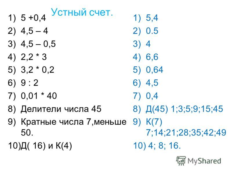 Устный счет. 1)5 +0,4 2)4,5 – 4 3)4,5 – 0,5 4)2,2 * 3 5)3,2 * 0,2 6)9 : 2 7)0,01 * 40 8)Делители числа 45 9)Кратные числа 7,меньше 50. 10)Д( 16) и К(4) 1)5,4 2)0.5 3)4 4)6,6 5)0,64 6)4,5 7)0,4 8)Д(45) 1;3;5;9;15;45 9)К(7) 7;14;21;28;35;42;49 10) 4; 8