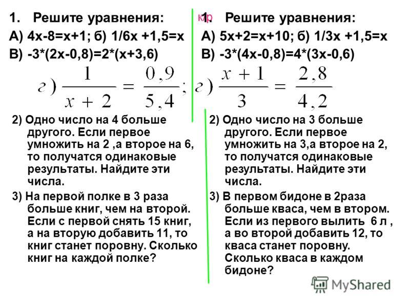 к/р 2) Одно число на 4 больше другого. Если первое умножить на 2,а второе на 6, то получатся одинаковые результаты. Найдите эти числа. 3) На первой полке в 3 раза больше книг, чем на второй. Если с первой снять 15 книг, а на вторую добавить 11, то кн