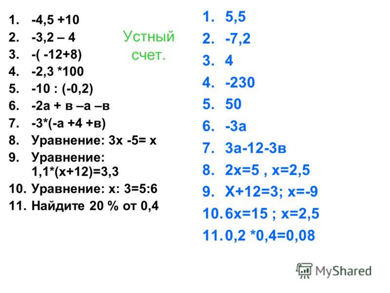Устный счет. 1.-4,5 +10 2.-3,2 – 4 3.-( -12+8) 4.-2,3 *100 5.-10 : (-0,2) 6.-2а + в –а –в 7.-3*(-а +4 +в) 8.Уравнение: 3х -5= х 9.Уравнение: 1,1*(х+12)=3,3 10.Уравнение: х: 3=5:6 11.Найдите 20 % от 0,4 1.5,5 2.-7,2 3.4 4.-230 5.50 6.-3а 7.3а-12-3в 8.