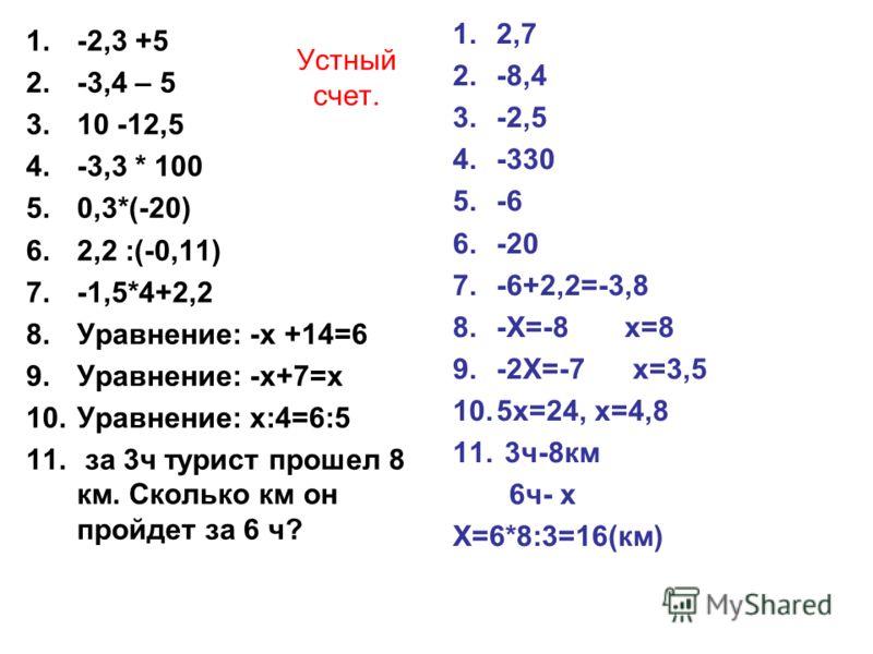Устный счет. 1.-2,3 +5 2.-3,4 – 5 3.10 -12,5 4.-3,3 * 100 5.0,3*(-20) 6.2,2 :(-0,11) 7.-1,5*4+2,2 8.Уравнение: -х +14=6 9.Уравнение: -х+7=х 10.Уравнение: х:4=6:5 11. за 3ч турист прошел 8 км. Сколько км он пройдет за 6 ч? 1.2,7 2.-8,4 3.-2,5 4.-330 5