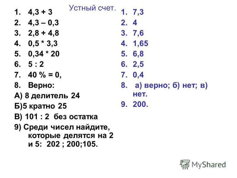 Устный счет. 1.4,3 + 3 2.4,3 – 0,3 3.2,8 + 4,8 4.0,5 * 3,3 5.0,34 * 20 6.5 : 2 7.40 % = 0, 8.Верно: А) 8 делитель 24 Б)5 кратно 25 В) 101 : 2 без остатка 9) Среди чисел найдите, которые делятся на 2 и 5: 202 ; 200;105. 1.7,3 2.4 3.7,6 4.1,65 5.6,8 6.