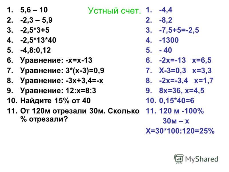 Устный счет. 1.5,6 – 10 2.-2,3 – 5,9 3.-2,5*3+5 4.-2,5*13*40 5.-4,8:0,12 6.Уравнение: -х=х-13 7.Уравнение: 3*(х-3)=0,9 8.Уравнение: -3х+3,4=-х 9.Уравнение: 12:х=8:3 10.Найдите 15% от 40 11.От 120м отрезали 30м. Сколько % отрезали? 1.-4,4 2.-8,2 3.-7,