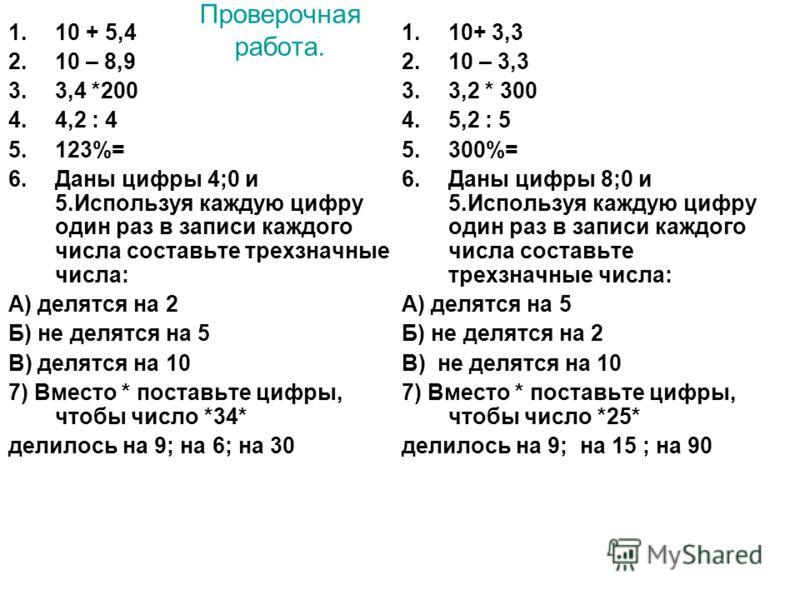 Проверочная работа. 1.10 + 5,4 2.10 – 8,9 3.3,4 *200 4.4,2 : 4 5.123%= 6.Даны цифры 4;0 и 5.Используя каждую цифру один раз в записи каждого числа составьте трехзначные числа: А) делятся на 2 Б) не делятся на 5 В) делятся на 10 7) Вместо * поставьте