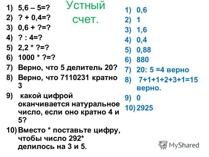 Устный счет. 1)5,6 – 5=? 2)? + 0,4=? 3)0,6 + ?=? 4)? : 4=? 5)2,2 * ?=? 6)1000 * ?=? 7)Верно, что 5 делитель 20? 8)Верно, что 7110231 кратно 3 9) какой цифрой оканчивается натуральное число, если оно кратно 4 и 5? 10)Вместо * поставьте цифру, чтобы чи