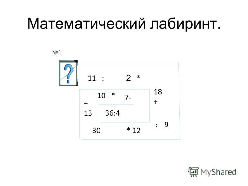 Математический лабиринт. 36:4 7- 10 * + 13 -30* 12 : 9 18 + 2 *11 : 1