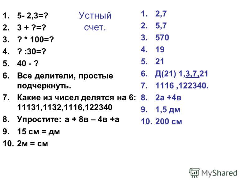 Устный счет. 1.5- 2,3=? 2.3 + ?=? 3.? * 100=? 4.? :30=? 5.40 - ? 6.Все делители, простые подчеркнуть. 7.Какие из чисел делятся на 6: 11131,1132,1116,122340 8.Упростите: а + 8в – 4в +а 9.15 см = дм 10.2м = см 1.2,7 2.5,7 3.570 4.19 5.21 6.Д(21) 1,3,7,