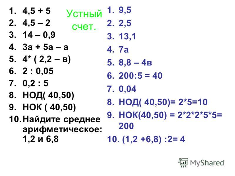 Устный счет. 1.4,5 + 5 2.4,5 – 2 3.14 – 0,9 4.3а + 5а – а 5.4* ( 2,2 – в) 6.2 : 0,05 7.0,2 : 5 8.НОД( 40,50) 9.НОК ( 40,50) 10.Найдите среднее арифметическое: 1,2 и 6,8 1.9,5 2.2,5 3.13,1 4.7а 5.8,8 – 4в 6.200:5 = 40 7.0,04 8.НОД( 40,50)= 2*5=10 9.НО